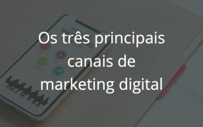 Os 3 Principais Canais de Marketing Digital